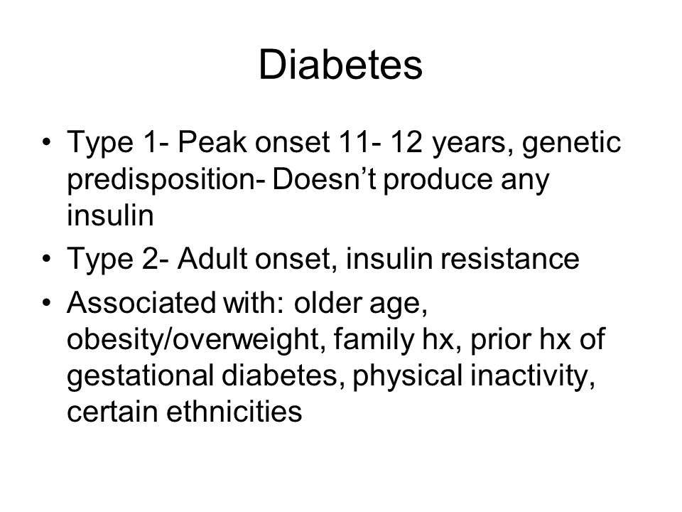 Diabetes Type 1- Peak onset years, genetic predisposition- Doesn't produce any insulin. Type 2- Adult onset, insulin resistance.