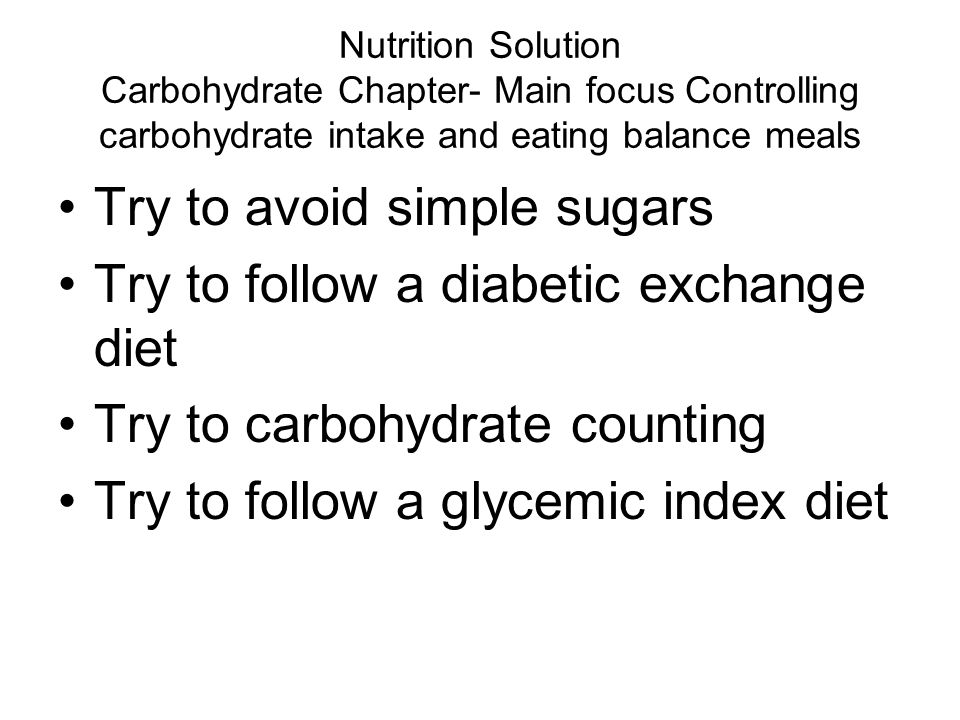 Try to avoid simple sugars Try to follow a diabetic exchange diet
