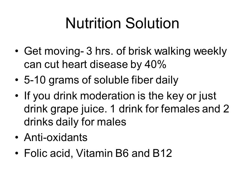 Nutrition Solution Get moving- 3 hrs. of brisk walking weekly can cut heart disease by 40% 5-10 grams of soluble fiber daily.
