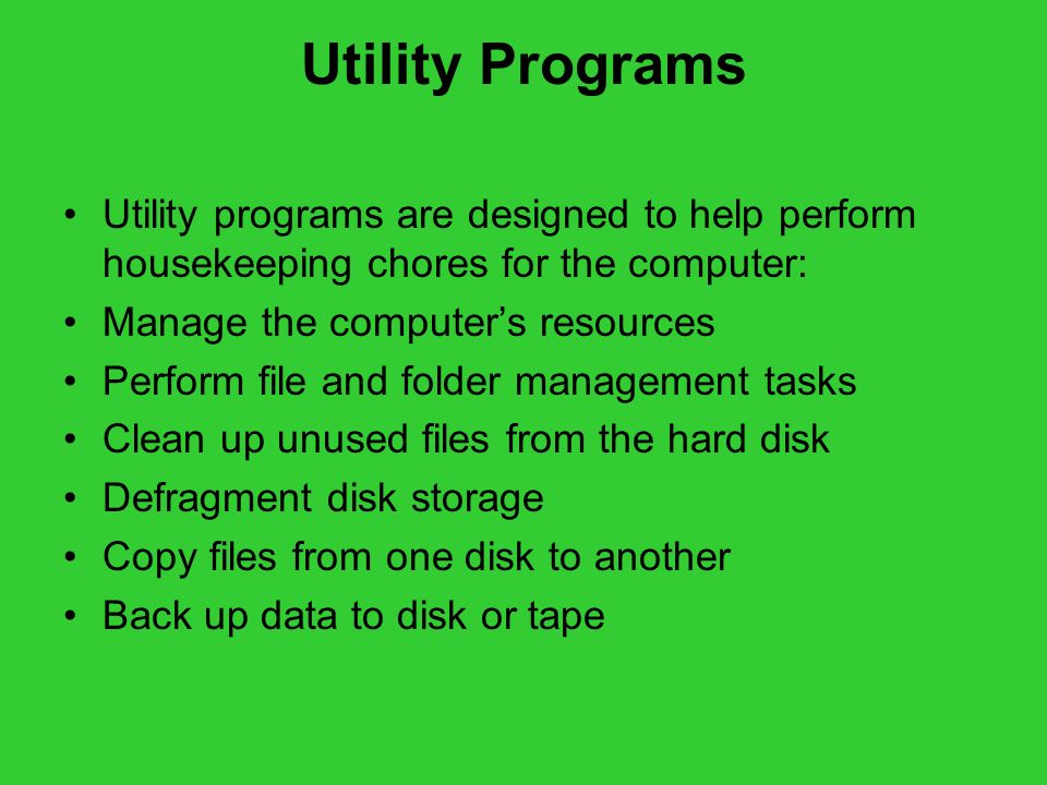 Utility Programs Utility programs are designed to help perform housekeeping chores for the computer:
