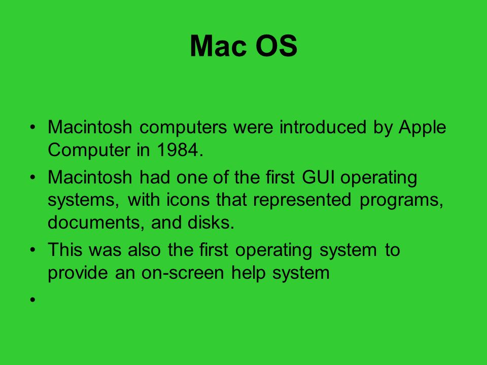 Mac OS Macintosh computers were introduced by Apple Computer in 1984.