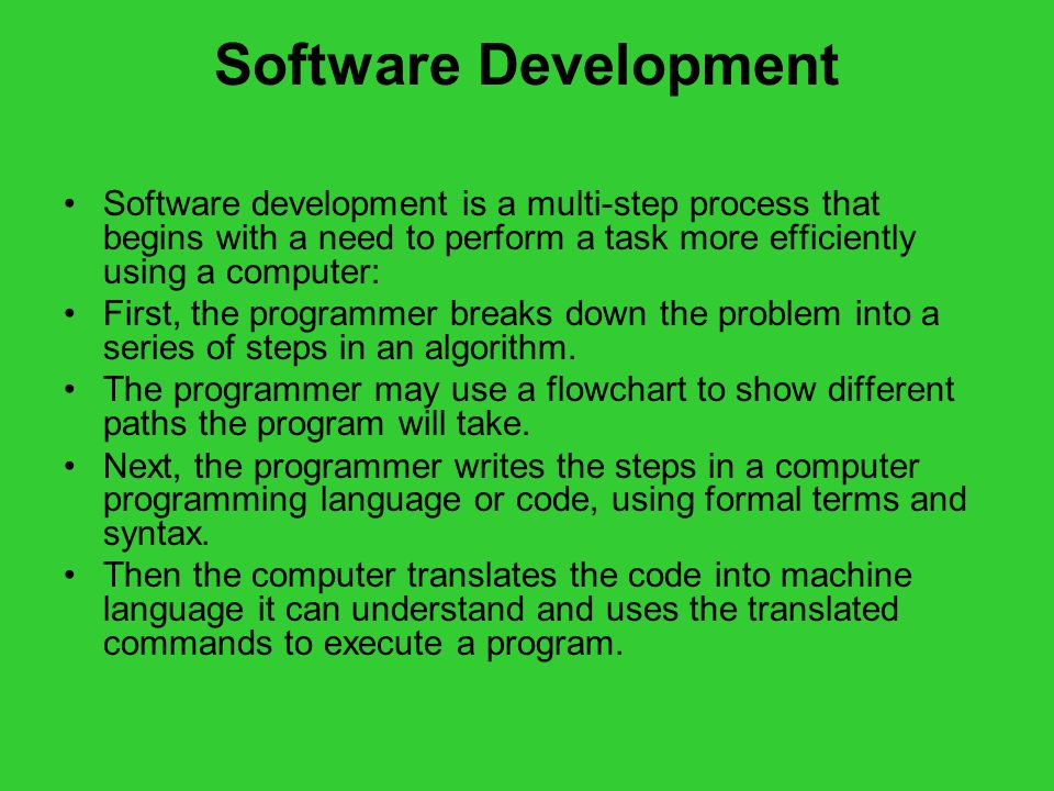 Software Development Software development is a multi-step process that begins with a need to perform a task more efficiently using a computer: