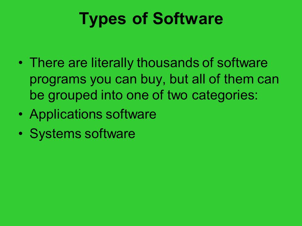 Types of Software There are literally thousands of software programs you can buy, but all of them can be grouped into one of two categories: