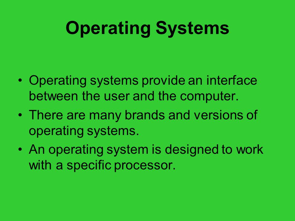 Operating Systems Operating systems provide an interface between the user and the computer. There are many brands and versions of operating systems.