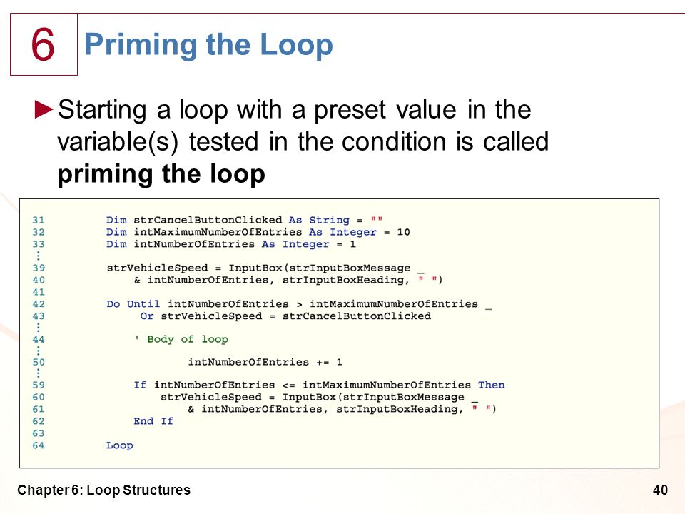 Priming the Loop Starting a loop with a preset value in the variable(s) tested in the condition is called priming the loop.