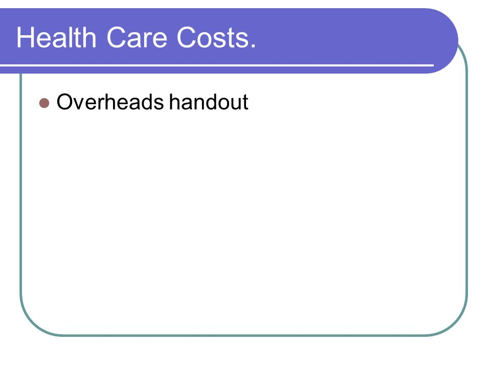 Health Care Costs. Overheads handout