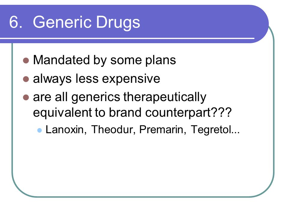 6. Generic Drugs Mandated by some plans always less expensive
