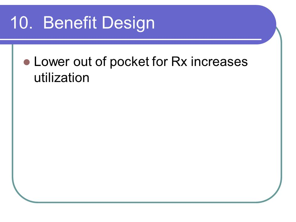 10. Benefit Design Lower out of pocket for Rx increases utilization