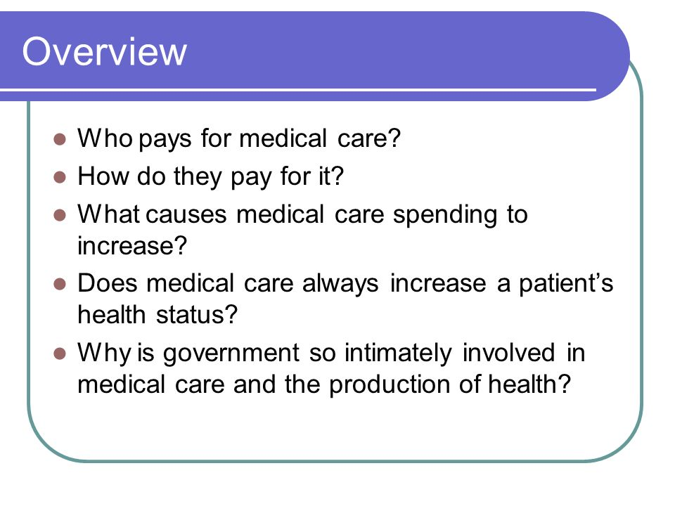 Overview Who pays for medical care How do they pay for it