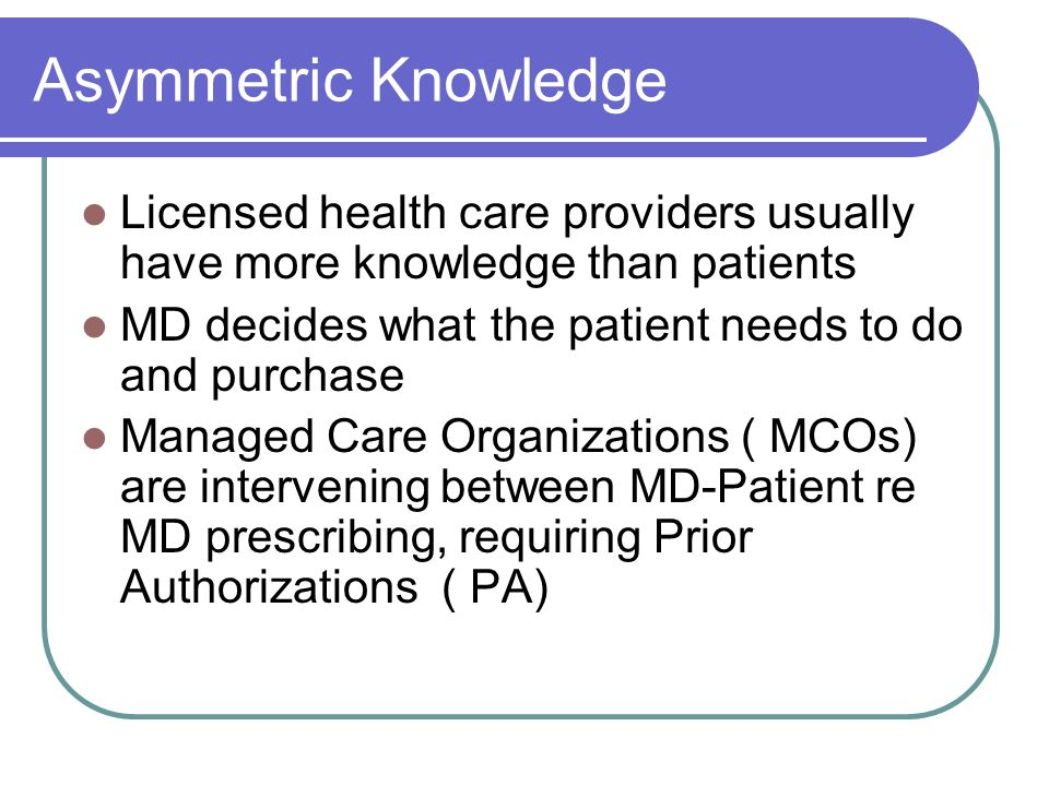 Asymmetric Knowledge Licensed health care providers usually have more knowledge than patients. MD decides what the patient needs to do and purchase.