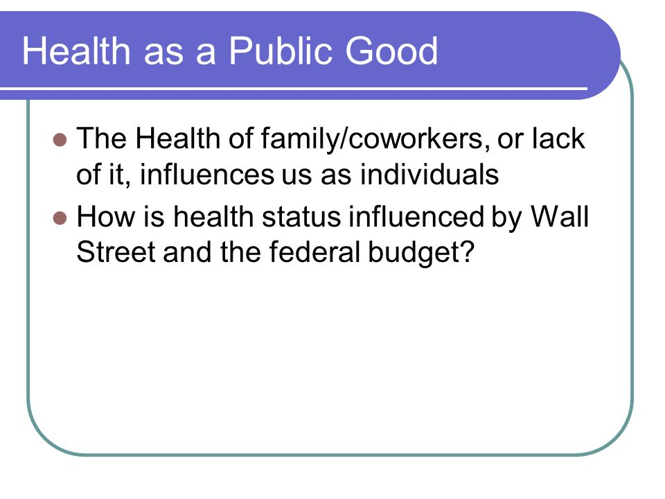 Health as a Public Good The Health of family/coworkers, or lack of it, influences us as individuals.