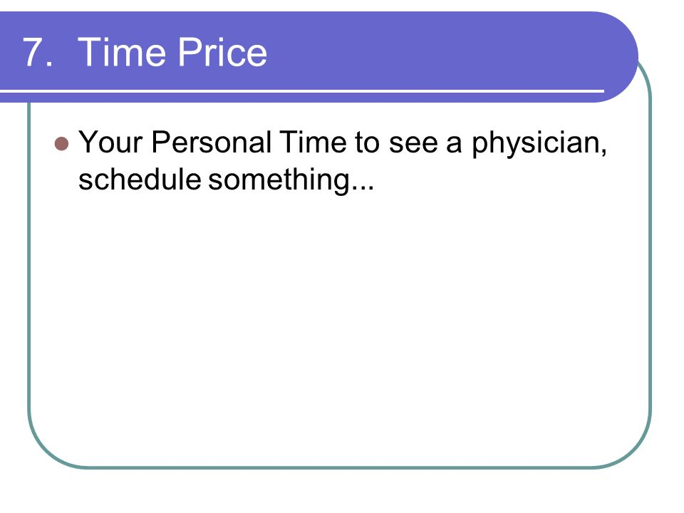 7. Time Price Your Personal Time to see a physician, schedule something...