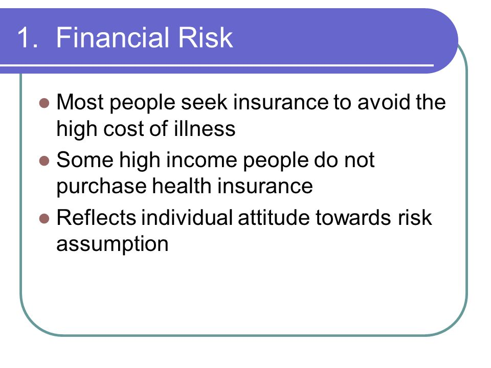 1. Financial Risk Most people seek insurance to avoid the high cost of illness. Some high income people do not purchase health insurance.