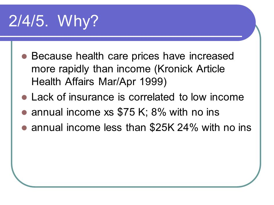 2/4/5. Why Because health care prices have increased more rapidly than income (Kronick Article Health Affairs Mar/Apr 1999)
