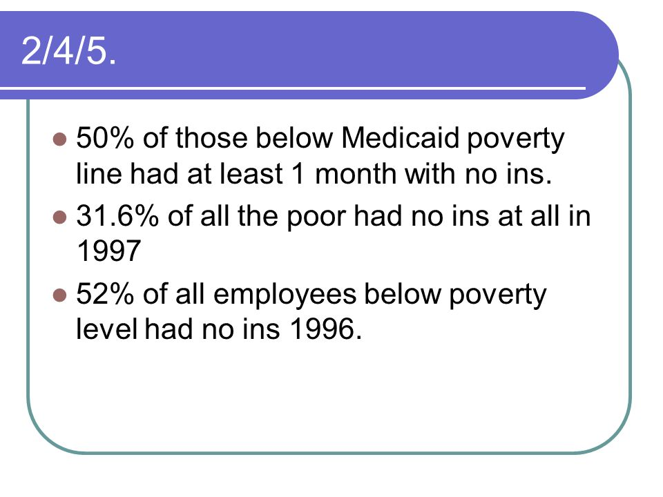 2/4/5. 50% of those below Medicaid poverty line had at least 1 month with no ins. 31.6% of all the poor had no ins at all in 1997.