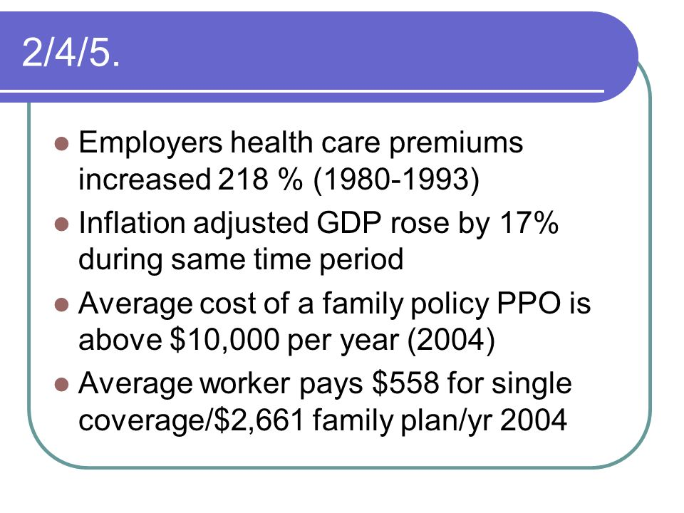 2/4/5. Employers health care premiums increased 218 % (1980-1993)