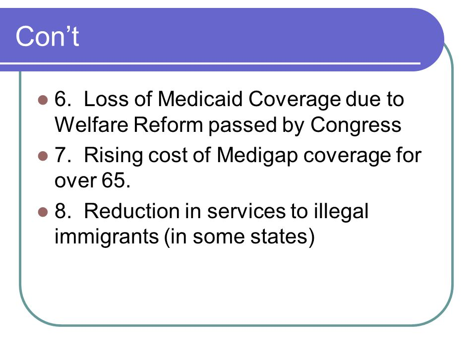 Con't 6. Loss of Medicaid Coverage due to Welfare Reform passed by Congress. 7. Rising cost of Medigap coverage for over 65.