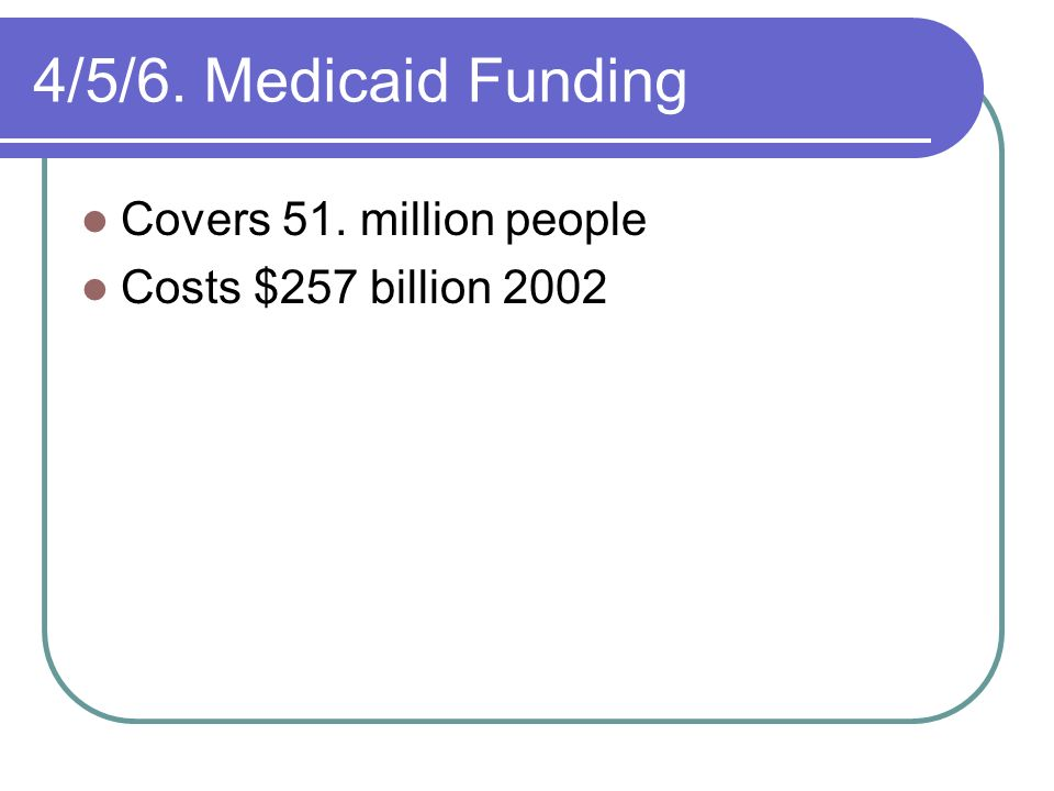 4/5/6. Medicaid Funding Covers 51. million people