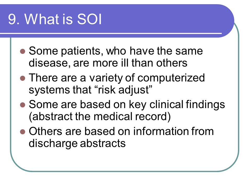 9. What is SOI Some patients, who have the same disease, are more ill than others. There are a variety of computerized systems that risk adjust