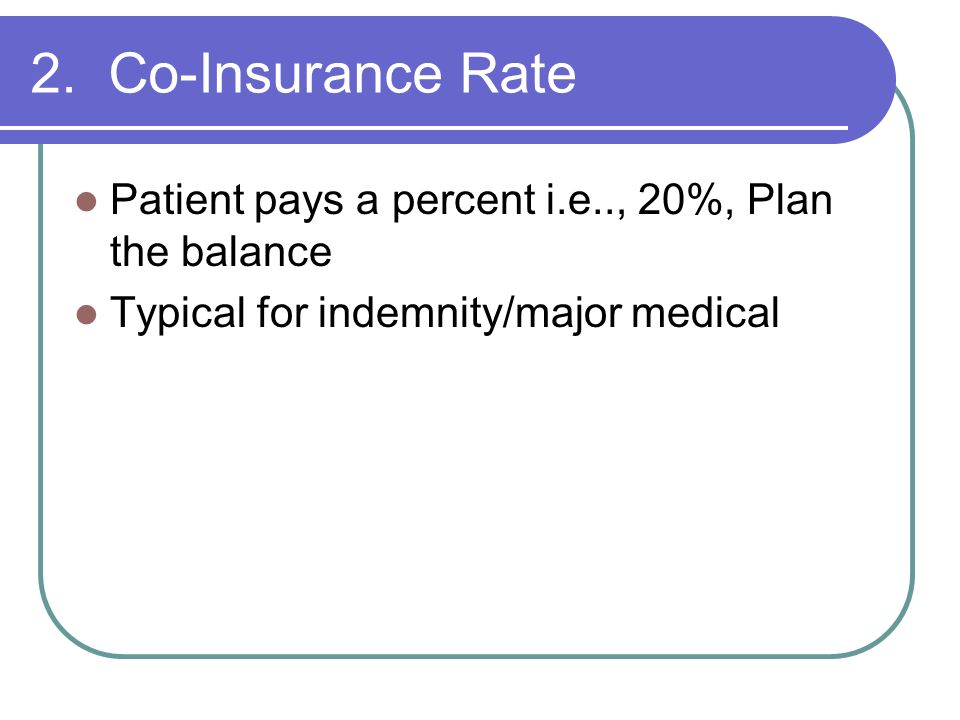 2. Co-Insurance Rate Patient pays a percent i.e.., 20%, Plan the balance.