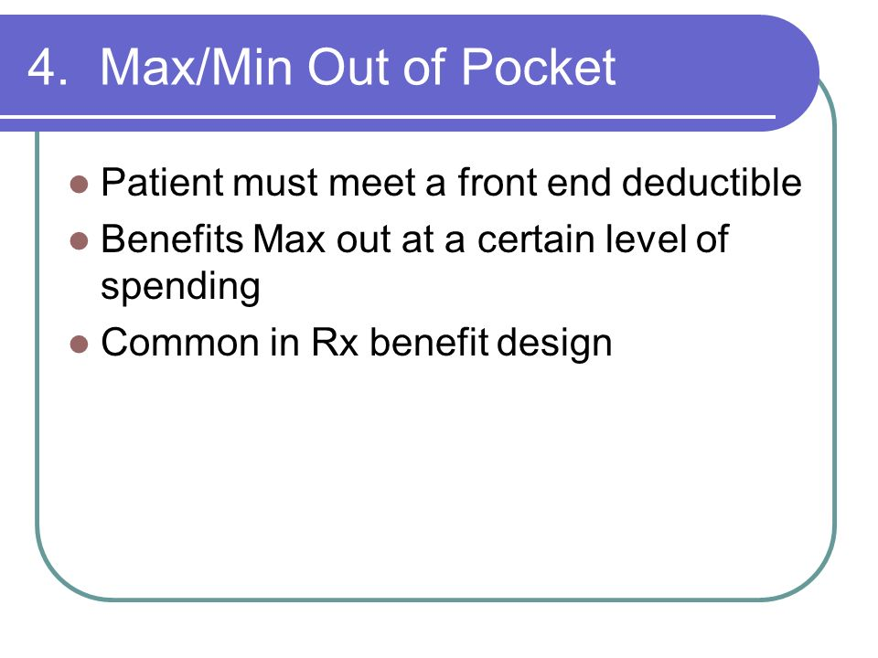 4. Max/Min Out of Pocket Patient must meet a front end deductible