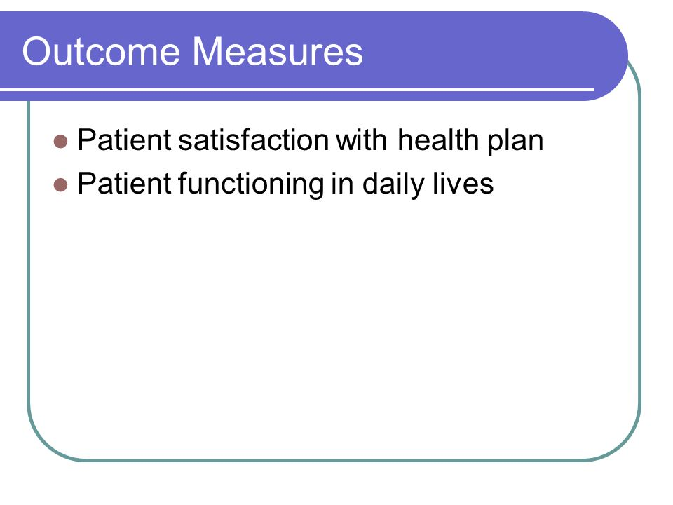 Outcome Measures Patient satisfaction with health plan