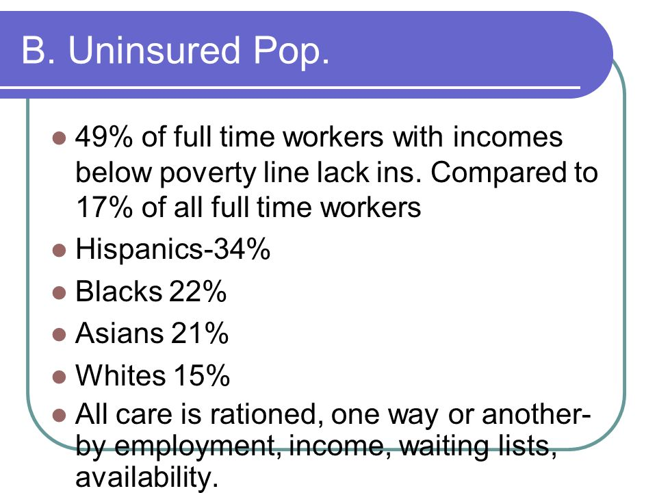 B. Uninsured Pop. 49% of full time workers with incomes below poverty line lack ins. Compared to 17% of all full time workers.