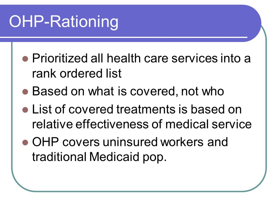 OHP-Rationing Prioritized all health care services into a rank ordered list. Based on what is covered, not who.