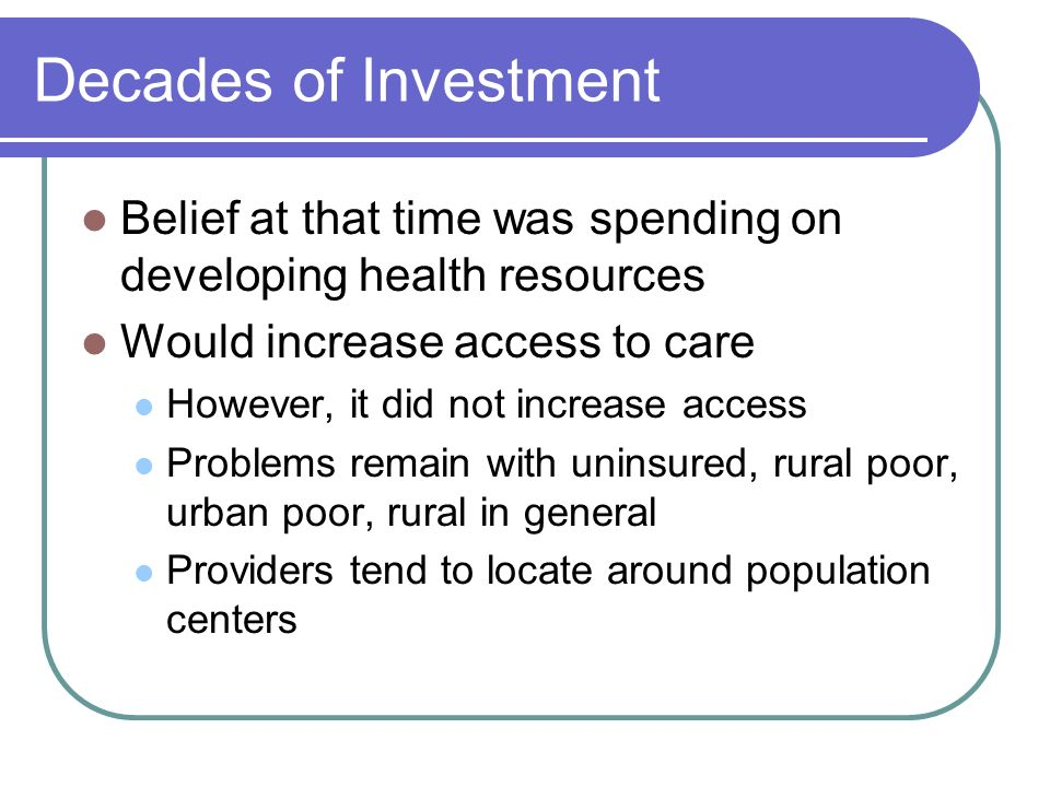Decades of Investment Belief at that time was spending on developing health resources. Would increase access to care.