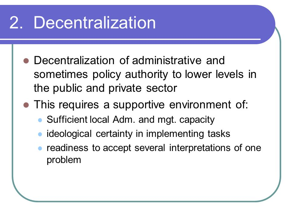 2. Decentralization Decentralization of administrative and sometimes policy authority to lower levels in the public and private sector.