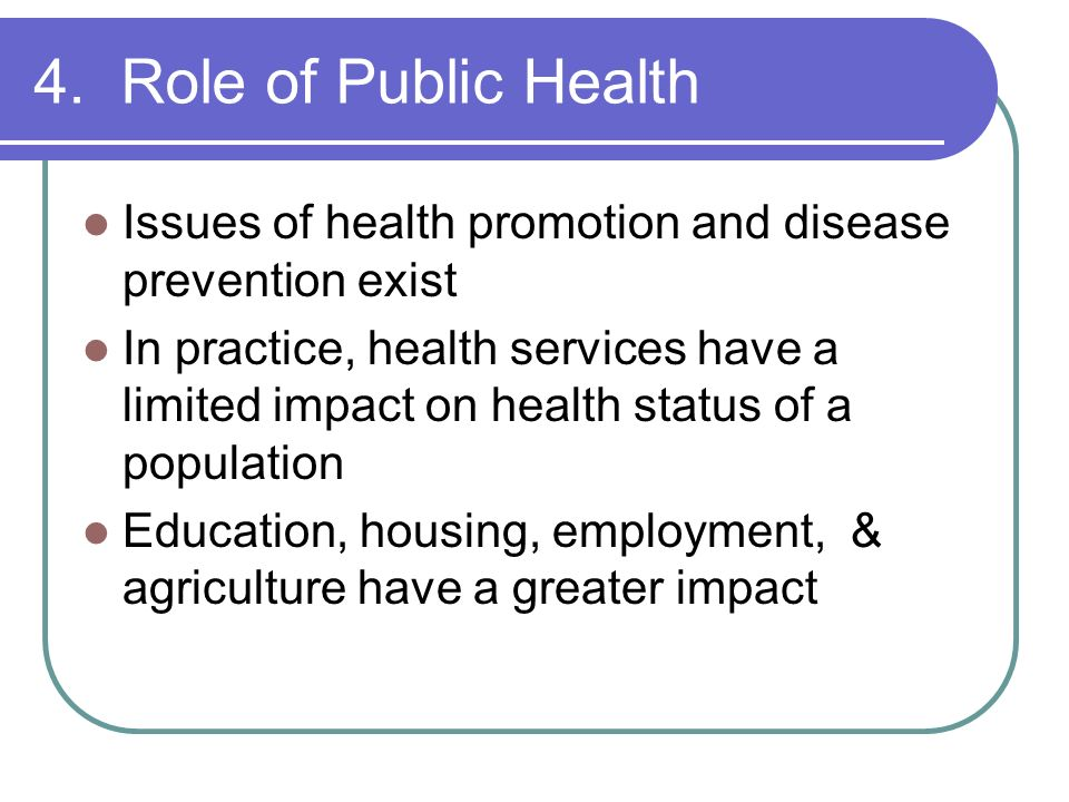 4. Role of Public Health Issues of health promotion and disease prevention exist.