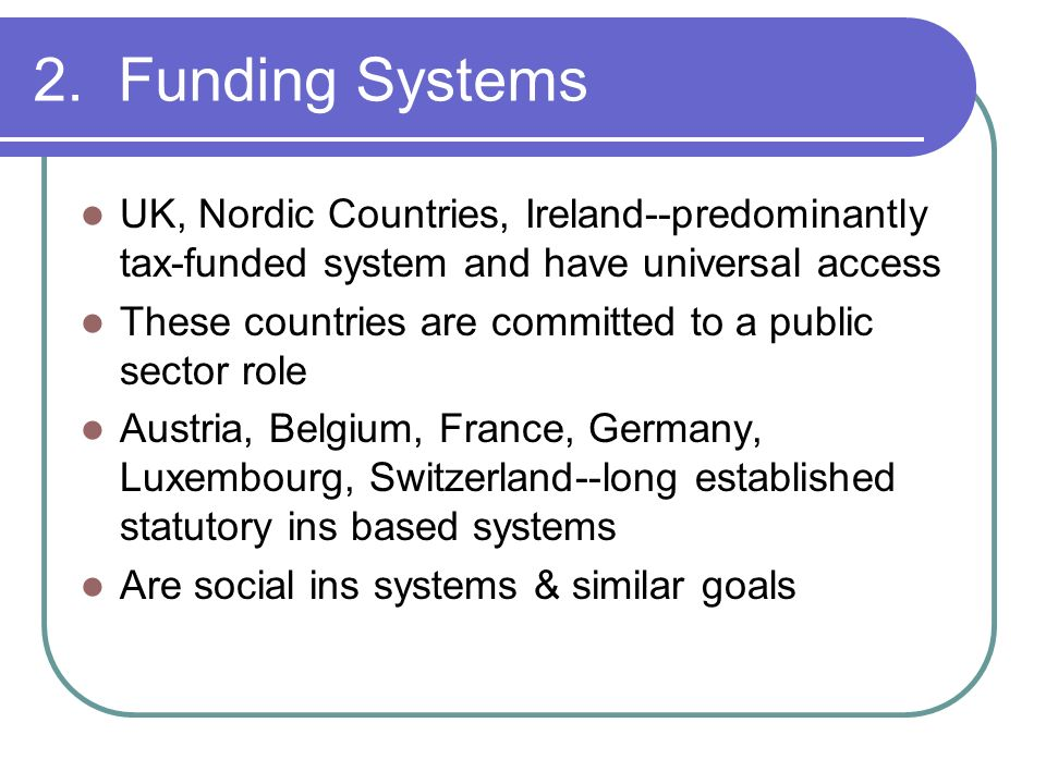 2. Funding Systems UK, Nordic Countries, Ireland--predominantly tax-funded system and have universal access.