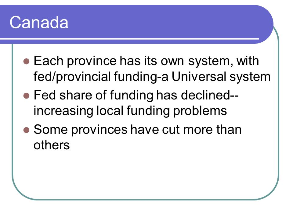 Canada Each province has its own system, with fed/provincial funding-a Universal system.
