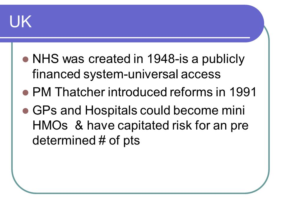 UK NHS was created in 1948-is a publicly financed system-universal access. PM Thatcher introduced reforms in