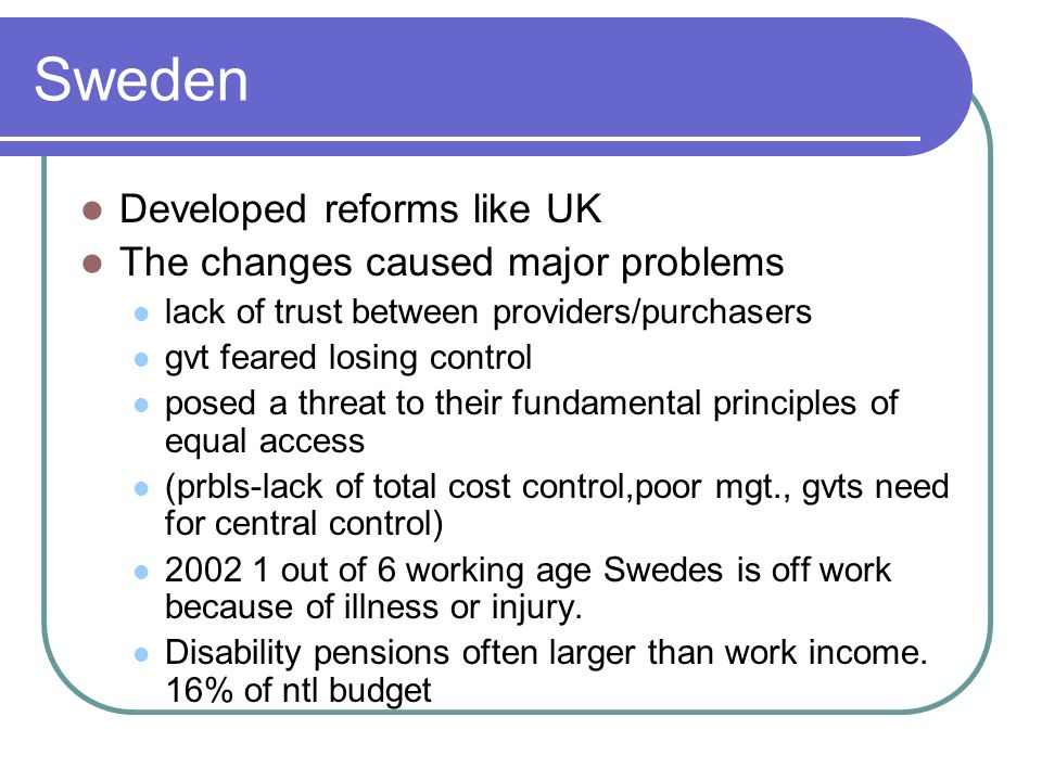 Sweden Developed reforms like UK The changes caused major problems
