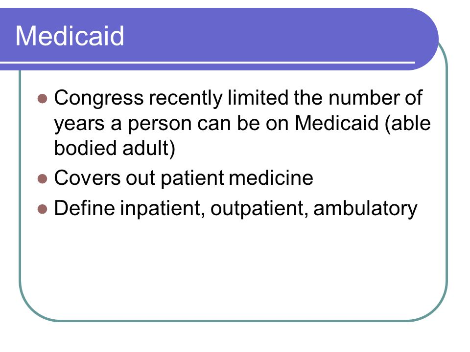 Medicaid Congress recently limited the number of years a person can be on Medicaid (able bodied adult)