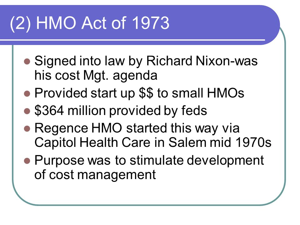 (2) HMO Act of 1973 Signed into law by Richard Nixon-was his cost Mgt. agenda. Provided start up $$ to small HMOs.