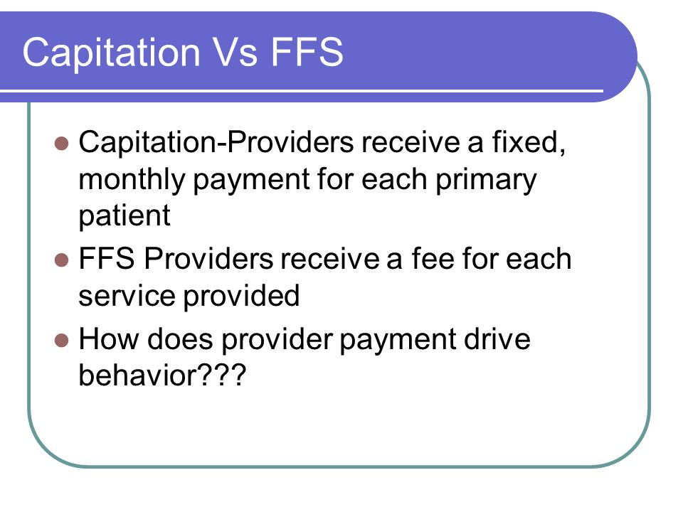 Capitation Vs FFS Capitation-Providers receive a fixed, monthly payment for each primary patient.