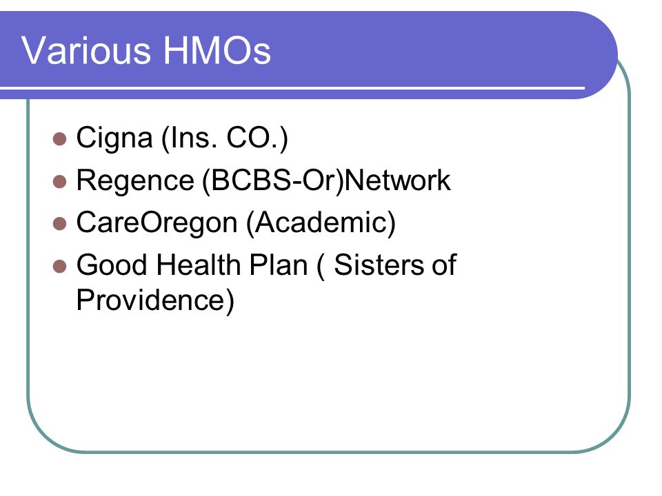 Various HMOs Cigna (Ins. CO.) Regence (BCBS-Or)Network