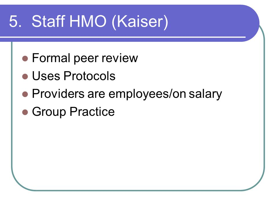5. Staff HMO (Kaiser) Formal peer review Uses Protocols