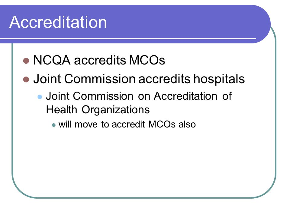 Accreditation NCQA accredits MCOs Joint Commission accredits hospitals