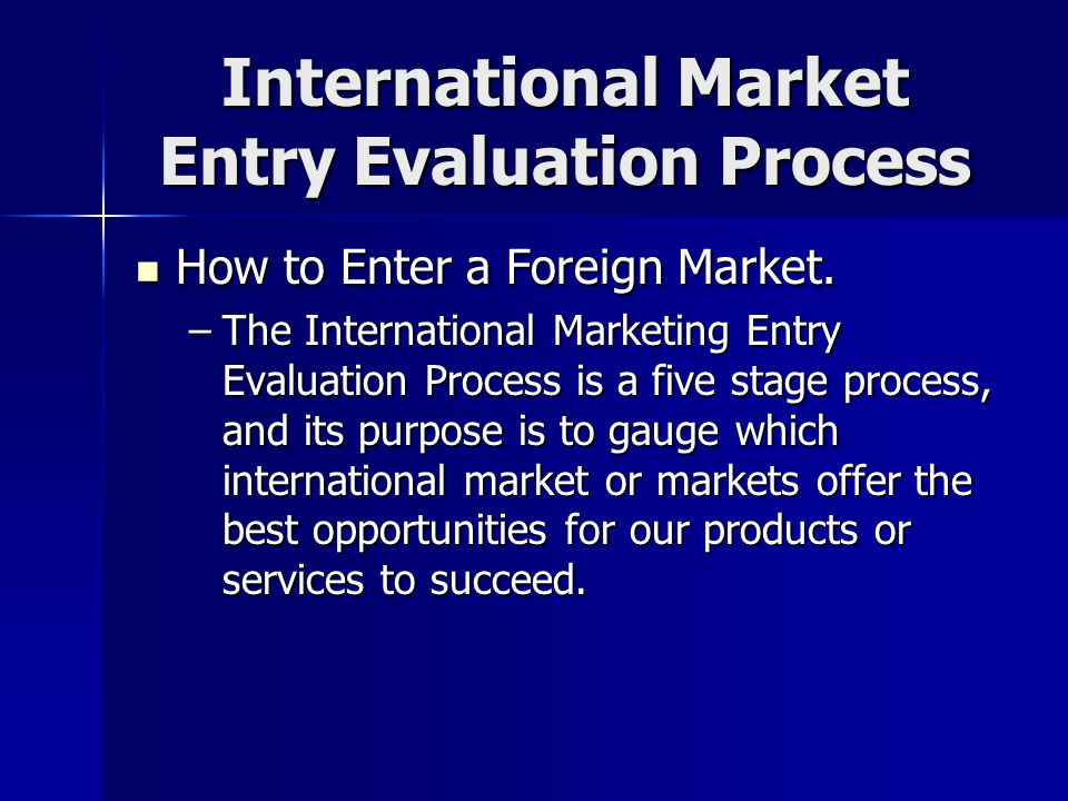 international markets entry evaluation process The international business system model is focused on the advantages determined by the internationalisation process and less on the development process of the internationalisation of companies the main scope obtained by applying the uppsala model is predicting the company's evolution on foreign markets .