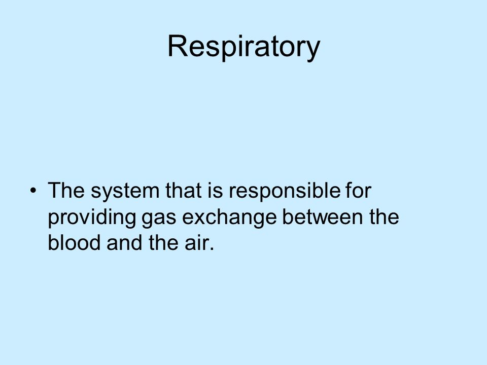 Respiratory The system that is responsible for providing gas exchange between the blood and the air.