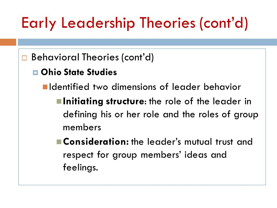 michigan and ohio state behavioral theories of leadership The ohio state studies found that leaders could have one of two types of behavior: consideration, which is the people side of leadership, or initiating structure, which is the task side consideration leaders would be friendly, respectful, open in communication, team-oriented, democratic, and interested in their employees' welfare.