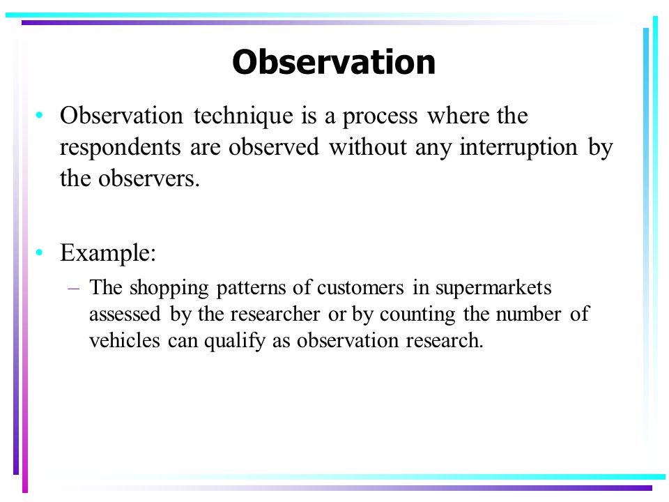Observation Observation technique is a process where the respondents are observed without any interruption by the observers.
