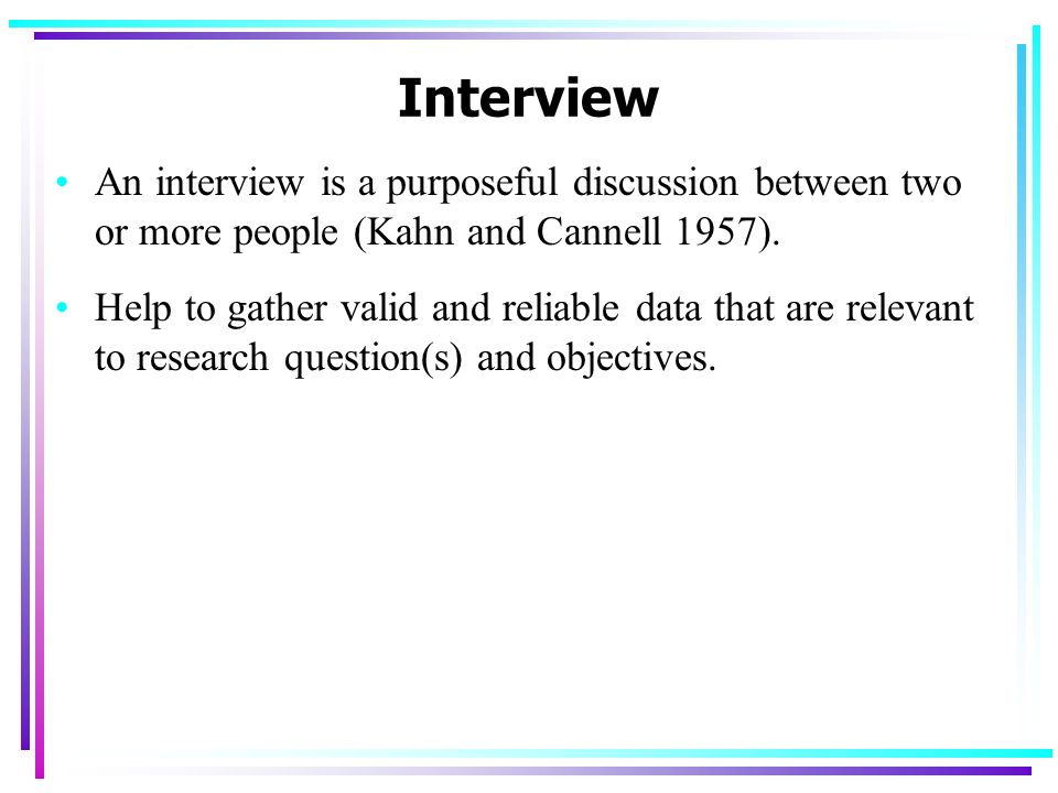 Interview An interview is a purposeful discussion between two or more people (Kahn and Cannell 1957).