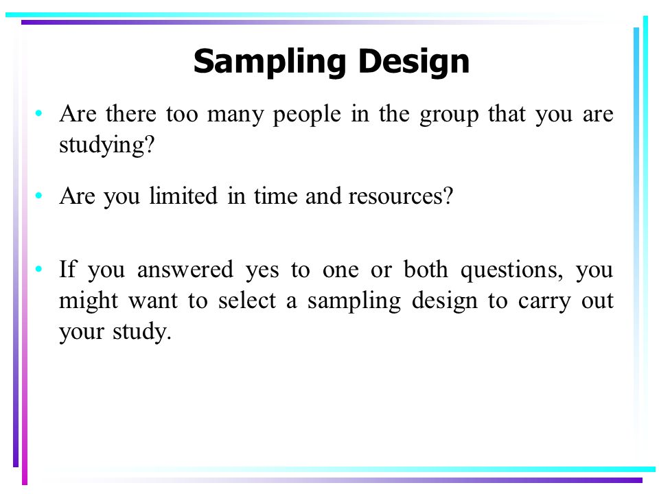 Sampling Design Are there too many people in the group that you are studying Are you limited in time and resources