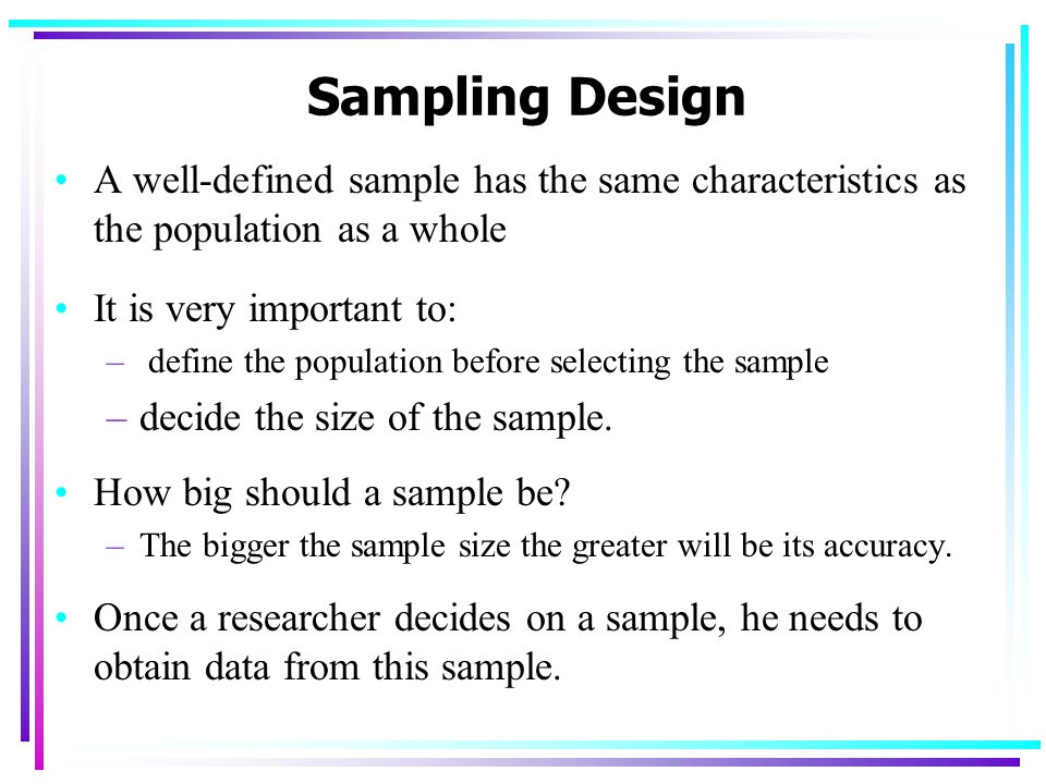 Sampling Design A well-defined sample has the same characteristics as the population as a whole. It is very important to: