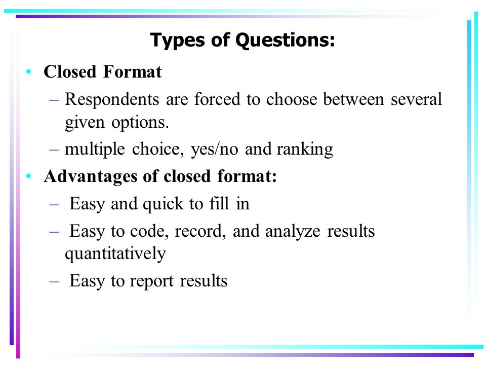 Types of Questions: Closed Format. Respondents are forced to choose between several given options.