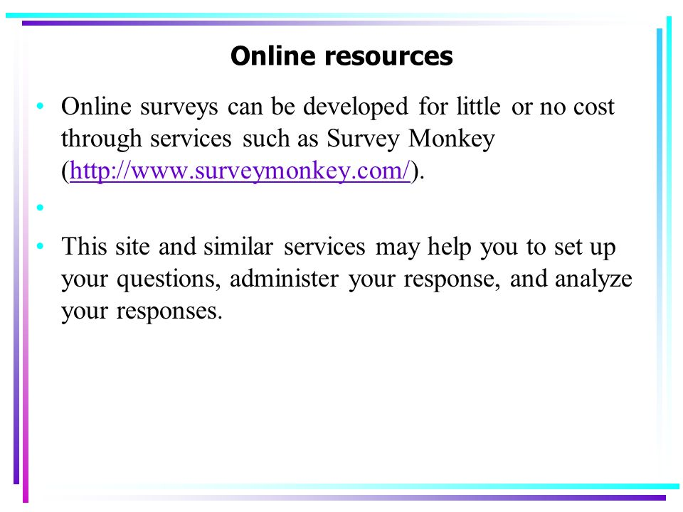 Online resources Online surveys can be developed for little or no cost through services such as Survey Monkey (